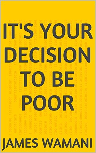 ITS YOUR DECISION TO BE POOR james wamani