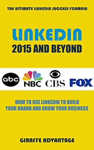 LinkedIn 2015 and Beyond: How to Use LinkedIn to Build Your Brand and Grow Your Business Giraffe Advantage