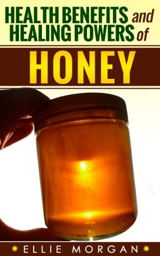 Honey: Health Benefits and Healing Powers of Honey (Natures Natural Miracle Healers Book 6) Ellie Morgan