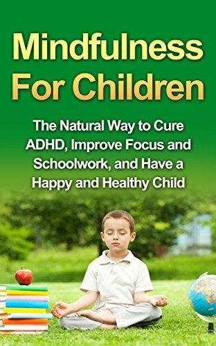 Mindfulness For Children - The Natural Way to Cure ADHD, Improve Focus and Schoolwork, and Have a Happy and Healthy Child Tony Robson