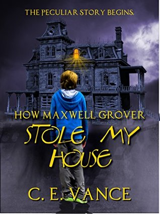 How Maxwell Grover Stole My House (Book 1)  by  C.E. Vance
