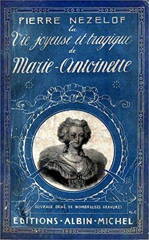 La Vie Joyeuse et Tragique de Marie-Antoinette  by  Pierre Nezelof