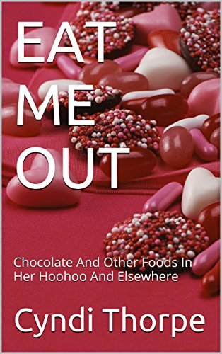 EAT ME OUT: Chocolate And Other Foods In Her Hoohoo And Elsewhere  by  Cyndi Thorpe
