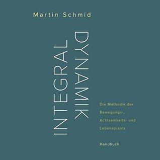 Integraldynamik: Die Methodik der Bewegungs-, Achtsamkeits- und Lebenspraxis. Handbuch Martin Schmid