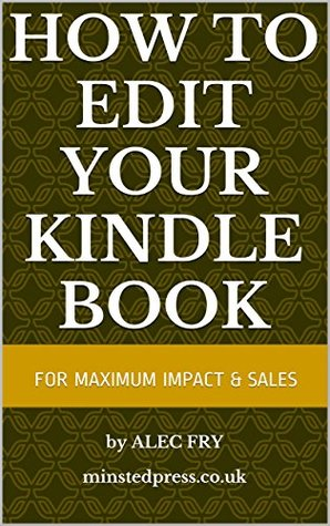 How to EDIT YOUR KINDLE BOOK: to achieve maximum impact and sales  by  Alec Fry