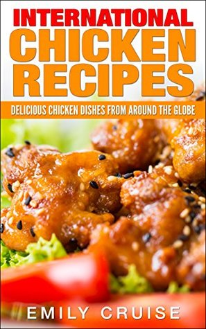 International Chicken Recipes: Delicious chicken dishes from around the globe  by  Emily Cruise