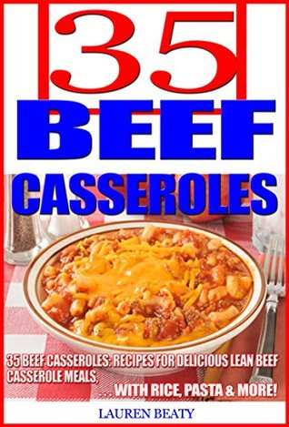 35 Beef Casseroles: Recipes for Delicious Lean Beef Casserole Meals With Rice, Pasta & More!  by  Lauren Beaty