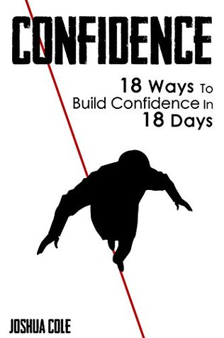 Confidence: 18 Ways To Build Confidence In 18 Days Joshua Cole