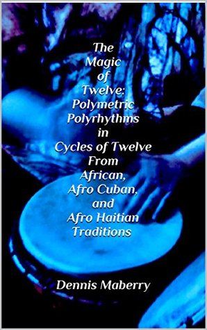 The Magic of Twelve: Polymetric Polyrhythms in Cycles of Twelve From African, Afro Cuban, and Afro Haitian Traditions Dennis Maberry