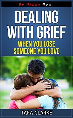 Grief Recovery: Dealing with Grief - When You Lose Someone You Love: Recovering From Loss and Bereavement Dealing with Grief (Be Happy Now Series Book 6) by Tara Clarke