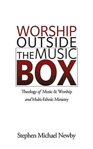 Worship Outside The Music Box: Theology of Music & Worship and Multi-Ethnic Ministry  by  Stephen Michael Newby