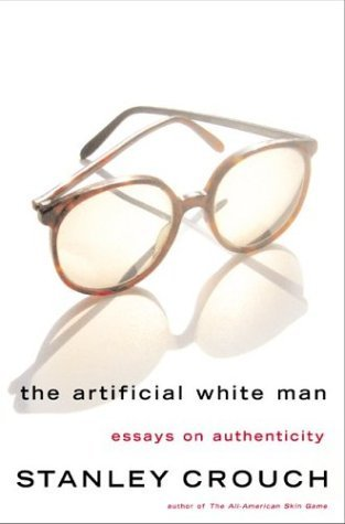 The Artificial White Man: Essays on Authenticity Stanley Crouch