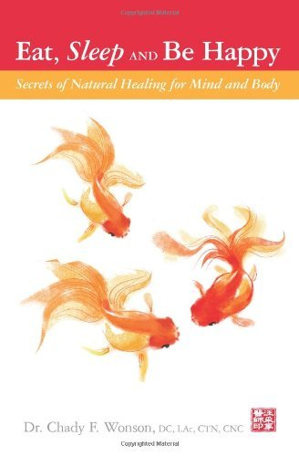 Eat, Sleep and Be Happy: Secrets of Natural Healing for Mind and Body Dr. Chady F. Wonson
