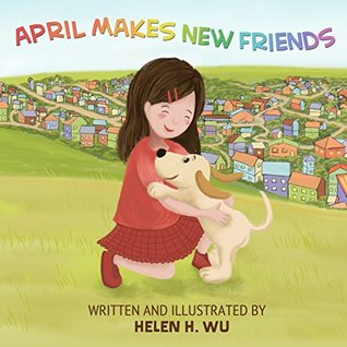 April Makes New Friends: Childrens book, Bedtime Story, kids book collection, Education, Early/Beginning Readers, Funny Humor ebook, Rhyming Book, Picture book  by  Helen H. Wu