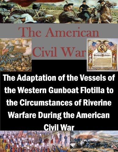 The Adaptation of the Vessels of the Western Gunboat Flotilla to the Circumstances of Riverine Warfare During the American Civil War U.S. Army Command and General Staff College