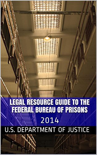 Legal Resource Guide To The Federal Bureau of Prisons: 2014  by  U.S. Department of Justice