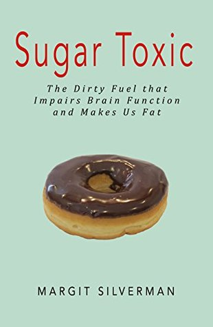 Sugar Toxic: The Dirty Fuel that Impairs Brain Function and Makes Us Fat Margit Silverman