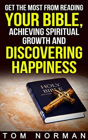 Get The Most From Reading Your Bible, Achieving Spiritual Growth And Discovering Happiness (Reading Bible, Bible Books, Learning Bible) Tom Norman