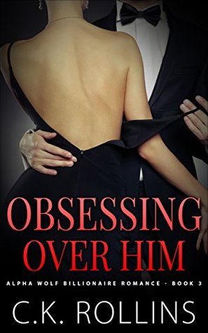 Romance: Obsessing Over Him (Alpha Wolf Billionaire Romance Book 3)  by  C.K. Rollins