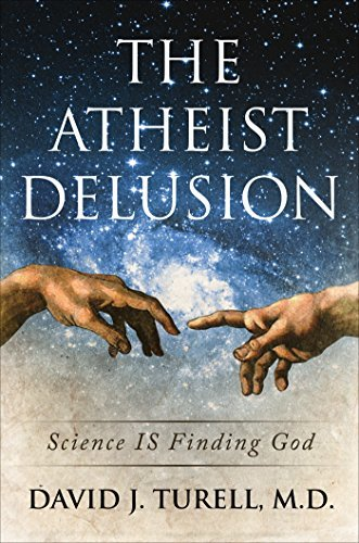 The Atheist Delusion: Science IS Finding God  by  David J. M.D. Turell