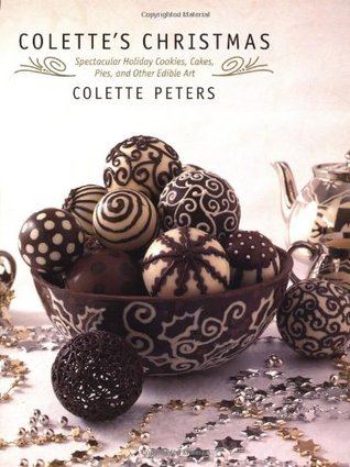 Colettes Christmas: Spectacular Holiday Cookies, Cakes, Pies and Other Edible Art  by  Colette Peters