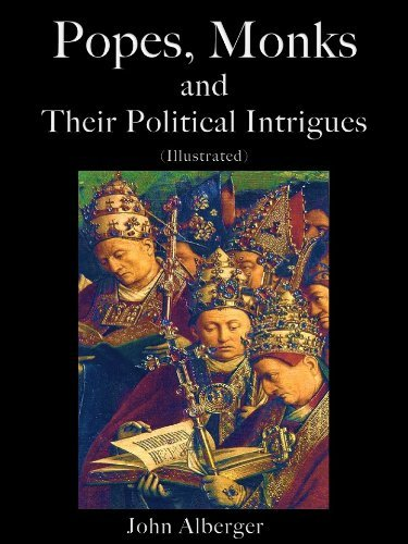 Popes, Monks and Their Political Intrigues John Alberger