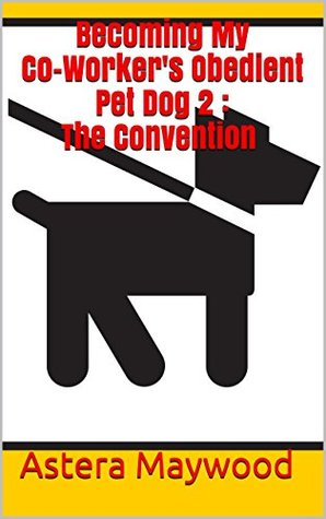 Becoming My Co-Workers Obedient Pet Dog 2 : The Convention Astera Maywood