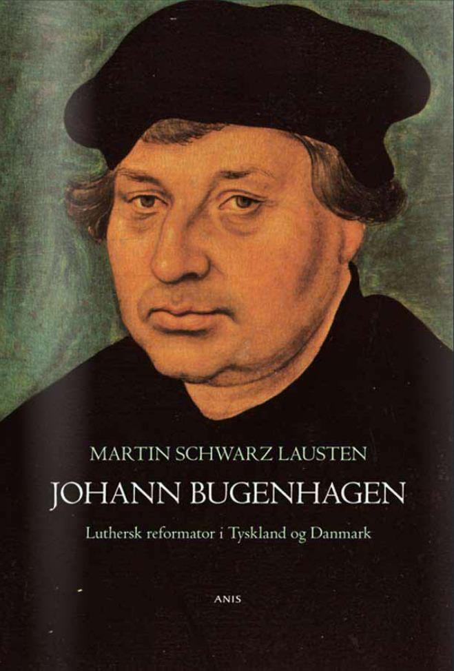 Johann Bugenhagen : Luthersk reformator i Tyskland og Danmark Martin Schwarz Lausten