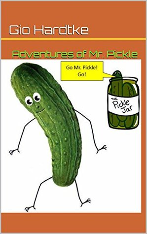 Adventures of Mr. Pickle: One Pickles Journey Out of the Jar. Gio Hardtke
