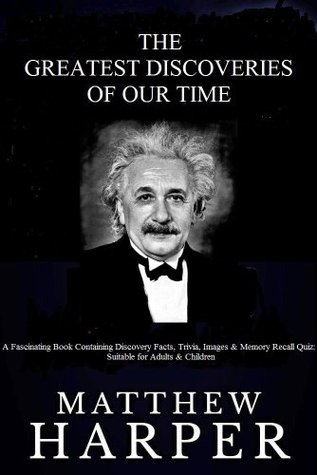 The Greatest Discoveries Of Our Time: A Fascinating Book Containing Discovery Facts, Trivia, Images & Memory Recall Quiz: Suitable for Adults & Children Matthew Harper