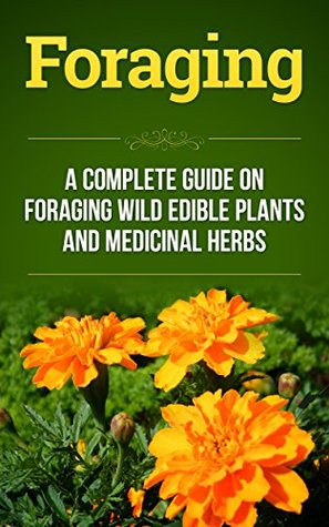 Foraging: A Complete Guide on Foraging Wild Edible Plants and Medicinal Herbs (foraging wild edible plants, homesteader Book 1)  by  Shane Reece
