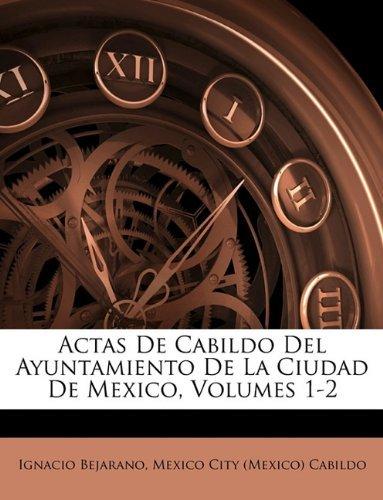 Actas De Cabildo Del Ayuntamiento De La Ciudad De Mexico, Volumes 1-2 Ignacio Bejarano