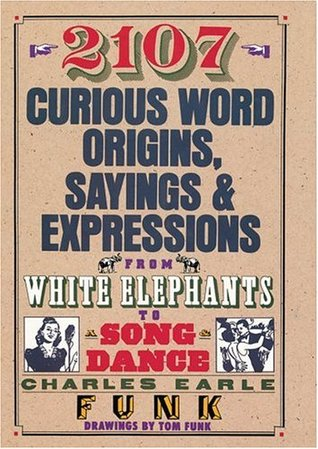 2107 Curious Word Origins, Sayings & Expressions: From White Elephants to Song & Dance Charles Earle Funk