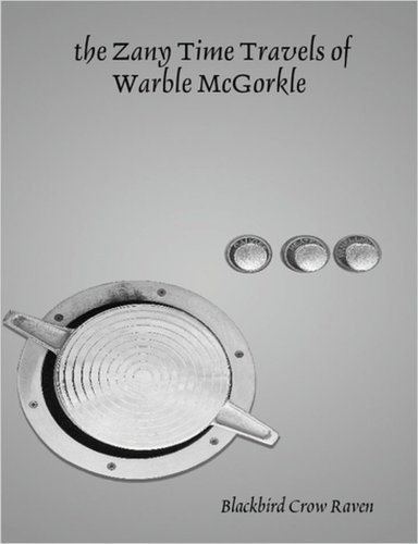 the Zany Time Travels of Warble McGorkle  by  Blackbird Crow Raven