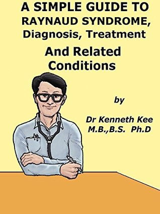 A Simple Guide To Raynauds Syndrome, Diagnosis, Treatment And Related Conditions  by  Kenneth Kee