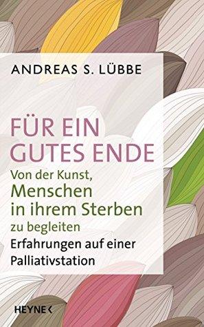 Für ein gutes Ende: Von der Kunst, Menschen in ihrem Sterben zu begleiten - Erfahrungen auf einer Palliativstation Andreas S. Lübbe