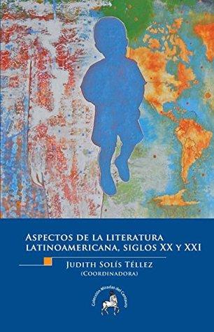 Aspectos de la literatura latinoamericana, siglos XX y XXI Judith Solís Téllez