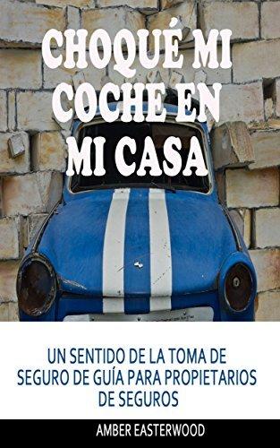 Choqué mi coche en mi casa: UN SENTIDO DE LA TOMA DE SEGURO DE GUÍA PARA PROPIETARIOS DE SEGUROS  by  Amber Easterwood