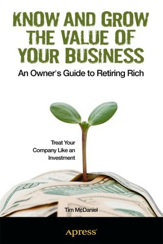 Know and Grow the Value of Your Business: An Owners Guide to Retiring Rich  by  Tim McDaniel