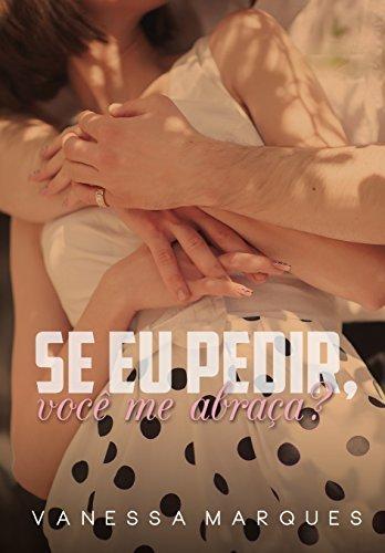 Se eu pedir, você me abraça?  by  Vanessa Marques