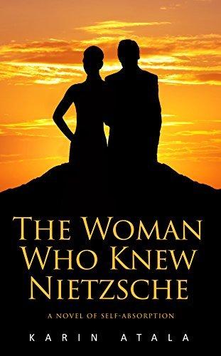 The Woman Who Knew Nietzsche: A Novel of Self-Absorption Karin Atala