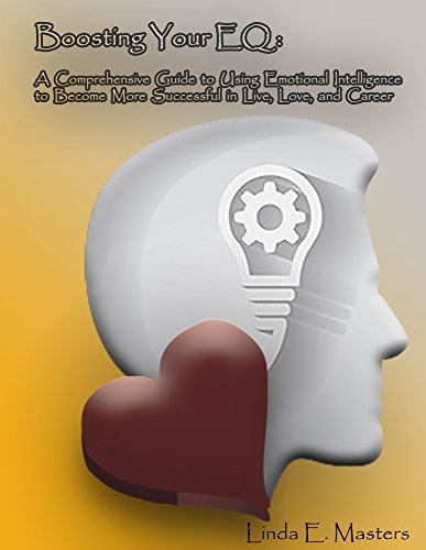 Boosting Your EQ: A Comprehensive Guide to Using Emotional Intelligence to Become More Successful in Life, Love, and Career Linda E. Masters