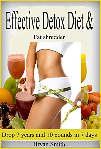 Effective Detox Diet and Fat Shredding: Drop 7 years and 10 pounds in 7 days  by  Bryan  Smith