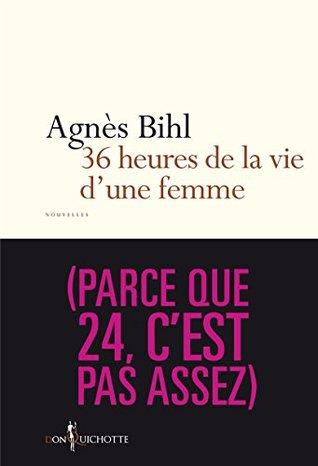 Trente-six heures de la vie dune femme...: Tiré de 36 heures de la vie dune femme (parce que 24 cest pas assez) Agnès Bihl