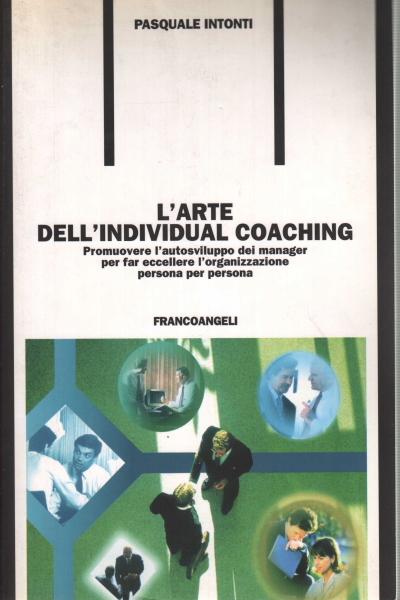 Larte dellindividual coaching - Promuovere lautosviluppo dei manager per far eccellere lorganizzazione persona per persona  by  Pasquale Intonti