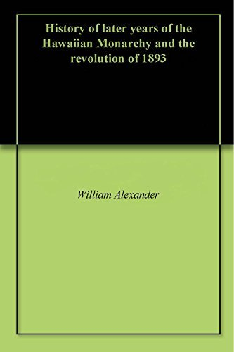 History of later years of the Hawaiian Monarchy and the revolution of 1893  by  William Alexander