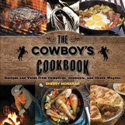 The Cowboys Cookbook: Recipes and Tales from Campfires, Cookouts and Chuck Wagons Sherry Monahan