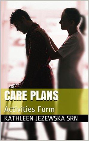 Care Plans: Activities Form  by  Kathleen Jezewska SRN