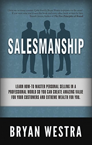 Salesmanship: Learn How-To Master Personal Selling In A Professional World So You Can Create Amazing Value For Your Customers And Extreme Wealth For You. Bryan Westra