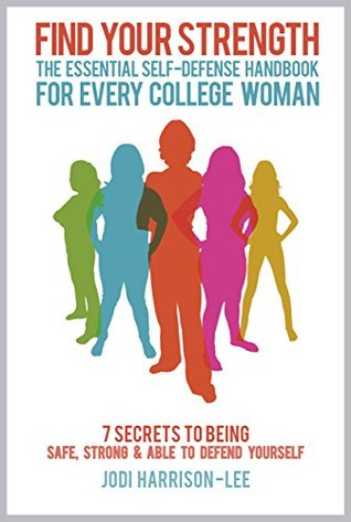 FIND YOUR STRENGTH: The Essential Self-Defense Handbook For Every College Woman: 7 Secrets To Being Safe, Strong, And Able To Defend Yourself.  by  Jodi Harrison-Lee